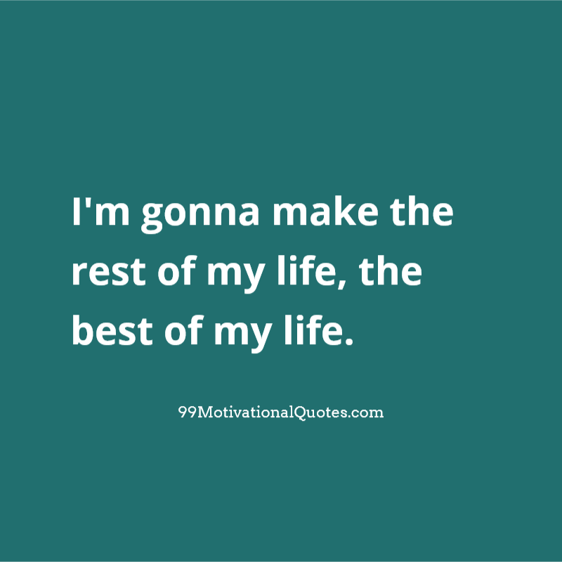 Motivational Quote About Will: Iu0027m Gonna Make The Rest Of My Life, The Best Of  My Life.