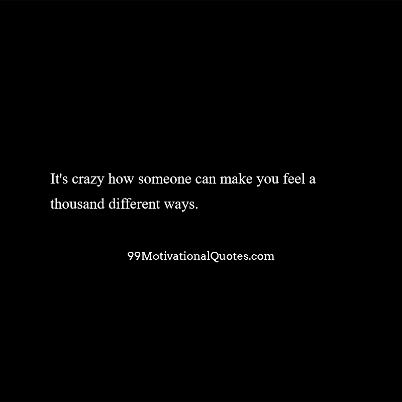 Motivational Quote By Malika E Nura About Feelings Its Crazy How Someone Can Make You Feel A Thousand Different Ways
