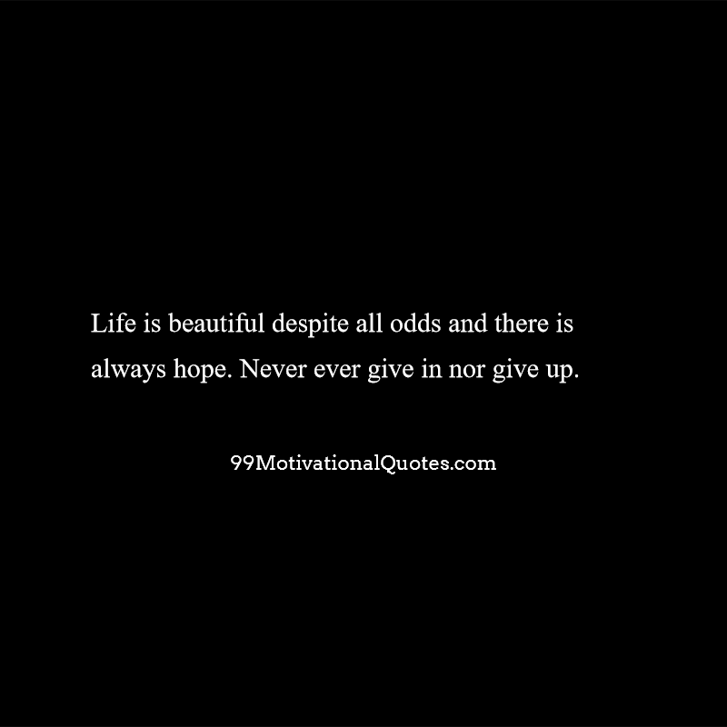 Motivational Quote About Never Give Up: Life Is Beautiful Despite All Odds  And There Is Always Hope. Never Ever Give In Nor Give Up.