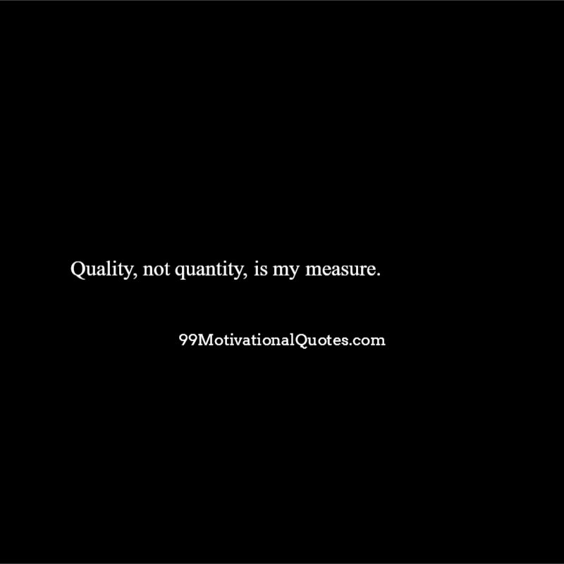 motivational quote about quality quality not quantity is my measure