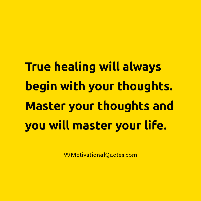 Charmant Motivational Quote About Thinking: True Healing Will Always Begin With Your  Thoughts. Master Your Thoughts And You Will Master Your Life.